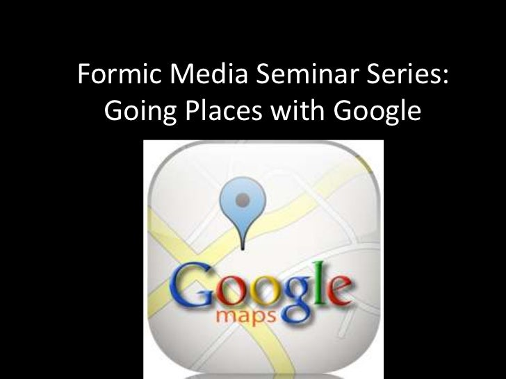 Formic Media Seminar Series:  Going Places with Google             Presented by:            Formic Media, Inc.      www.fo...