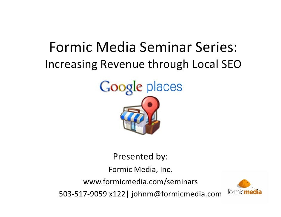 Formic Media Seminar Series:Increasing Revenue through Local SEO               Presented by:               Formic Media, I...