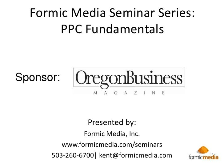 Formic Media Seminar Series:PPC Fundamentals <br />Sponsor:<br />Presented by:<br />Formic Media, Inc.<br />www.formicmedi...