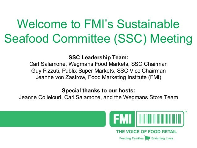 Welcome to FMI's Sustainable Seafood Committee (SSC) Meeting SSC Leadership Team: Carl Salamone, Wegmans Food Markets, SSC...