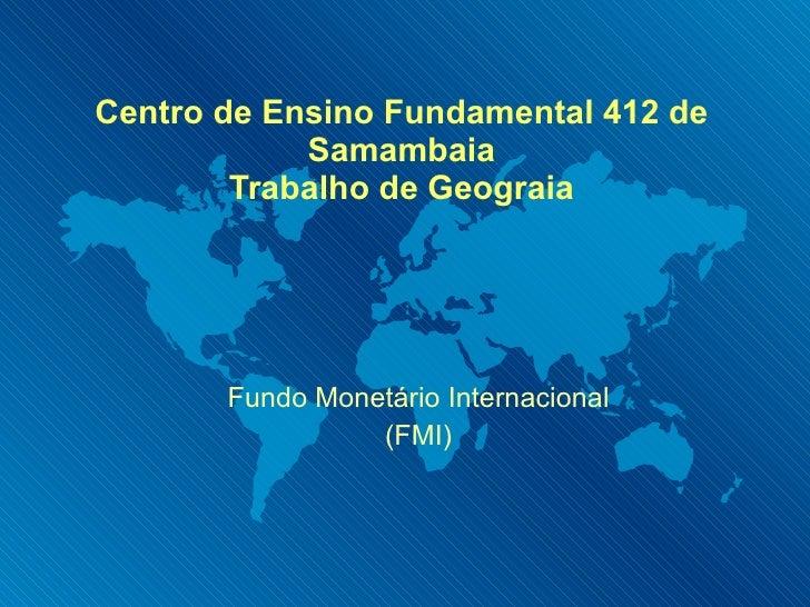 Centro de Ensino Fundamental 412 de Samambaia Trabalho de Geograia Fundo Monetário Internacional (FMI)