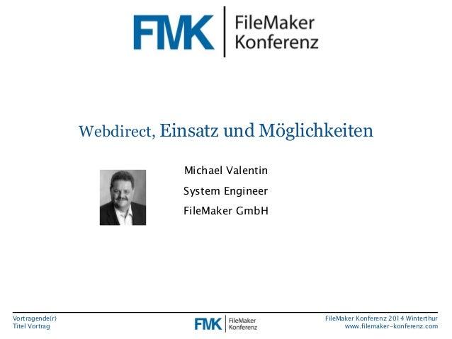 Vortragende(r)  Titel Vortrag  Webdirect, Einsatz und Möglichkeiten  FileMaker Konferenz 2014 Winterthur  www.filemaker-ko...