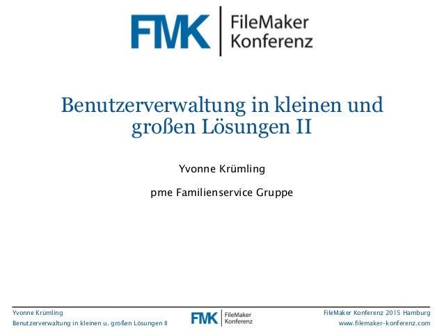 Yvonne Krümling Benutzerverwaltung in kleinen u. großen Lösungen II FileMaker Konferenz 2015 Hamburg www.filemaker-konfere...