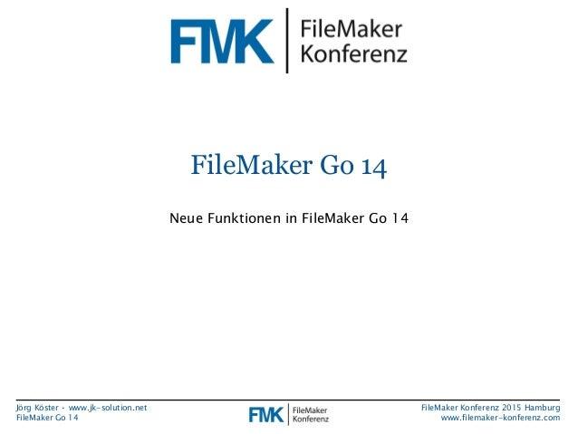 Jörg Köster • www.jk-solution.net FileMaker Go 14 FileMaker Konferenz 2015 Hamburg www.filemaker-konferenz.com FileMaker G...