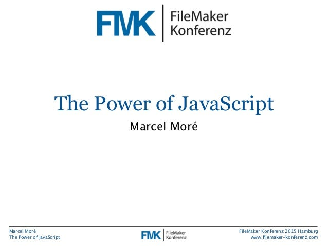 Marcel Moré The Power of JavaScript FileMaker Konferenz 2015 Hamburg www.filemaker-konferenz.com The Power of JavaScript Ma...