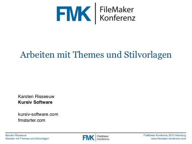 Karsten Risseeuw Arbeiten mit Themes und Stilvorlagen FileMaker Konferenz 2015 Hamburg www.filemaker-konferenz.com Karsten...