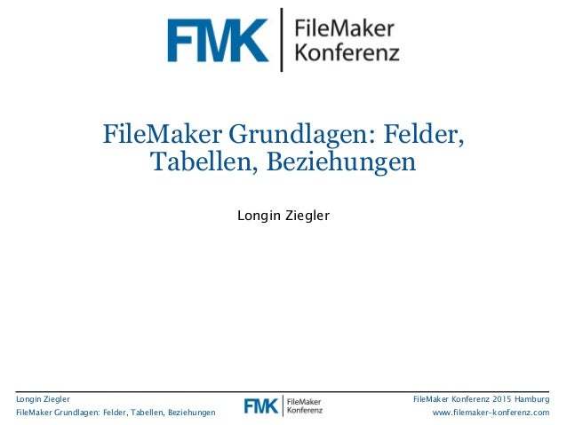 Longin Ziegler FileMaker Grundlagen: Felder, Tabellen, Beziehungen FileMaker Konferenz 2015 Hamburg www.filemaker-konferen...