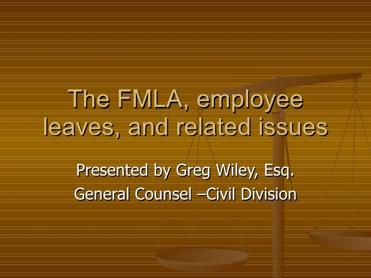 The FMLA, employee leaves, and related issues Presented by Greg Wiley, Esq. General Counsel –Civil Division