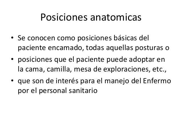 Posiciones anatomicas  • Se conocen como posiciones básicas del  paciente encamado, todas aquellas posturas o  • posicione...