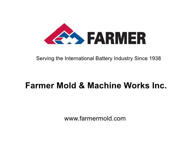 Serving the International Battery Industry Since 1938     Farmer Mold & Machine Works Inc.                www.farmermold.c...