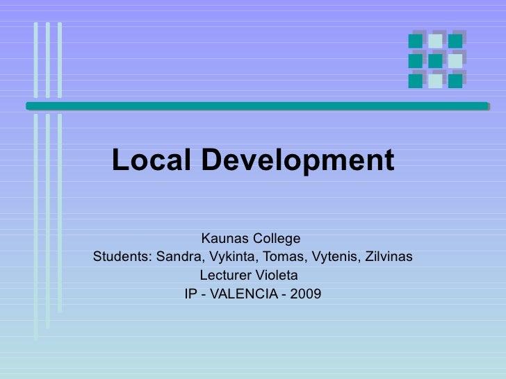 Local Development Kaunas College  Students: Sandra, Vykinta, Tomas, Vytenis, Zilvinas Lecturer Violeta  IP - VALENCIA - 2009