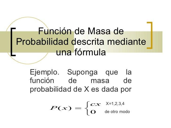 Función de Masa de Probabilidad descrita mediante una fórmula Ejemplo. Suponga que la función de masa de probabilidad de X...
