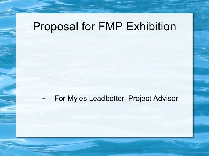 Proposal for FMP Exhibition <ul><ul><li>For Myles Leadbetter, Project Advisor </li></ul></ul>