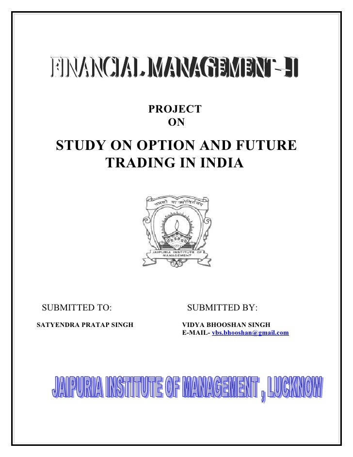 PROJECT                            ON      STUDY ON OPTION AND FUTURE          TRADING IN INDIA      SUBMITTED TO:        ...