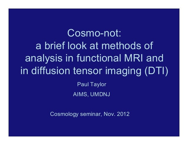 Cosmo-not:    a brief look at methods of analysis in functional MRI andin diffusion tensor imaging (DTI)               Pau...