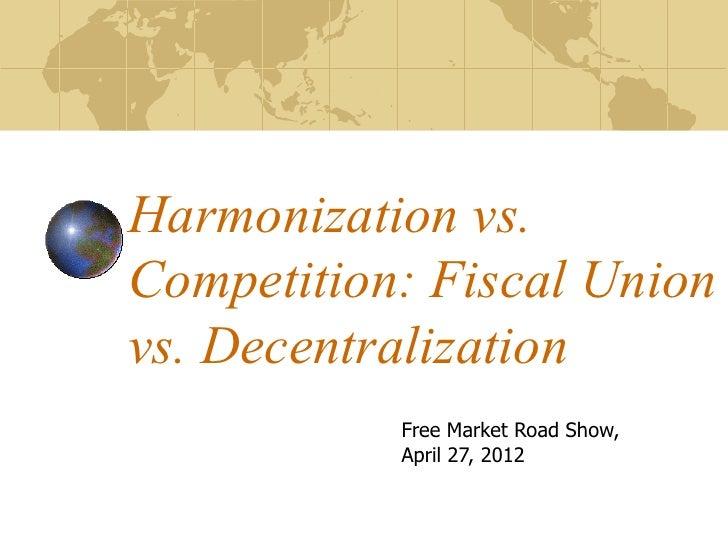 Harmonization vs.Competition: Fiscal Unionvs. Decentralization           Free Market Road Show,           April 27, 2012