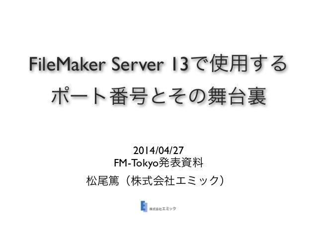 FileMaker Server 13で使用する ポート番号とその舞台裏 2014/04/27 FM-Tokyo発表資料 松尾篤(株式会社エミック)