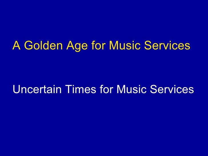 <ul><li>A Golden Age for Music Services </li></ul><ul><li>Uncertain Times for Music Services </li></ul>