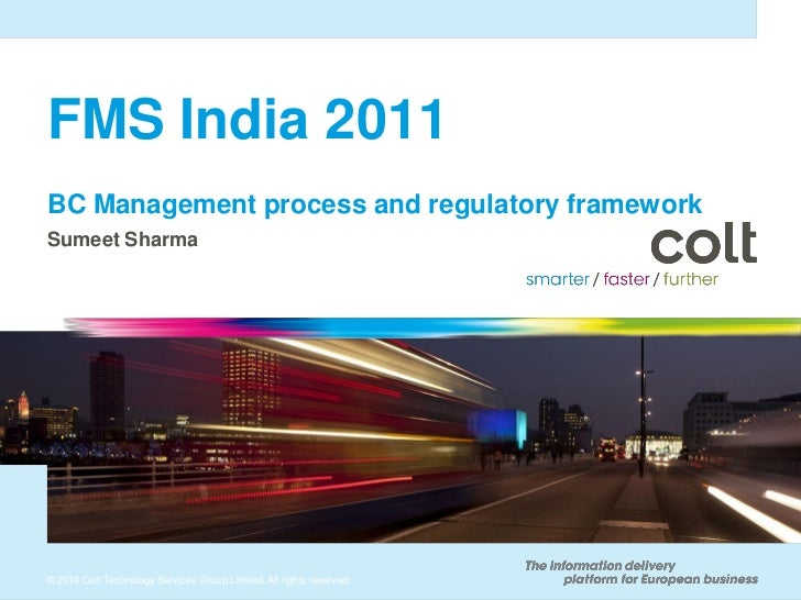 FMS India 2011BC Management process and regulatory frameworkSumeet Sharma© 2010 Colt Technology Services Group Limited. Al...
