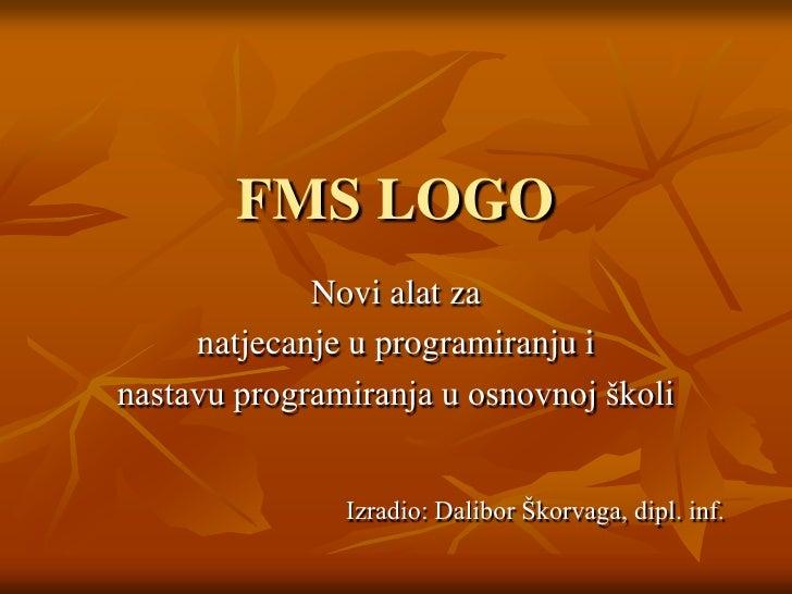 FMS LOGO<br />Novi alat za <br />natjecanje u programiranju i<br />nastavu programiranja u osnovnoj školi<br />Izradio: Da...