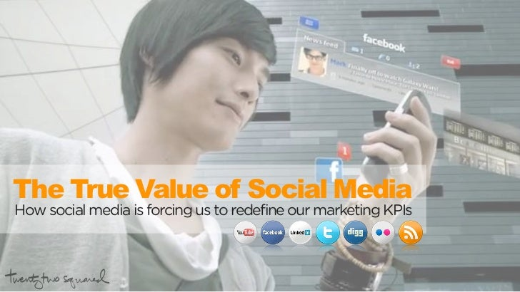 The True Value of Social Media How social media is forcing us to redefine our marketing KPIs