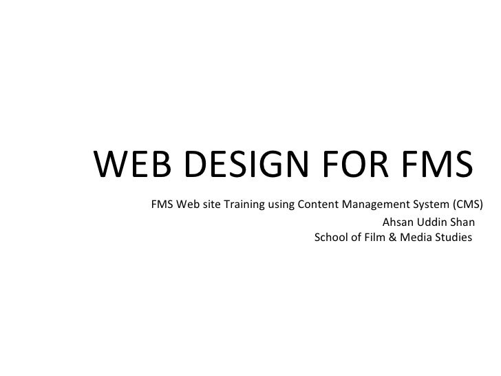 WEB DESIGN FOR FMS  FMS Web site Training using Content Management System (CMS) Ahsan Uddin Shan School of Film & Media St...