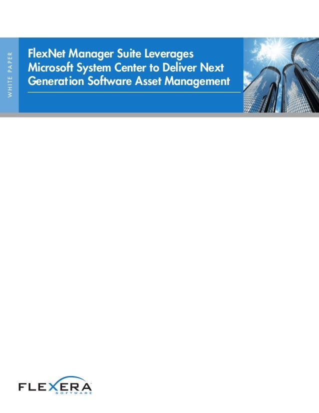 FlexNet Manager Suite LeveragesW H I T E PA P E R                     Microsoft System Center to Deliver Next             ...
