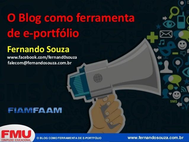 O BLOG COMO FERRAMENTA DE E-PORTFÓLIO www.fernandosouza.com.br www.facebook.com/fernand0souza falecom@fernandosouza.com.br...