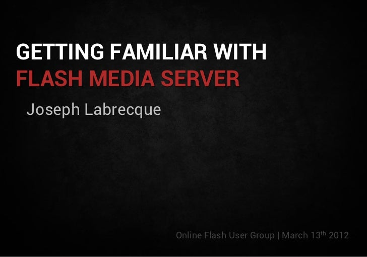 GETTING FAMILIAR WITHFLASH MEDIA SERVERJoseph Labrecque                   Online Flash User Group | March 13th 2012