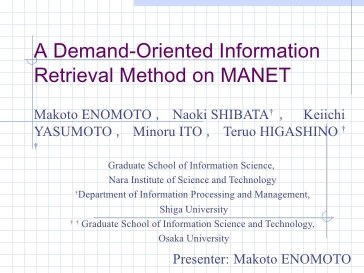 A Demand-Oriented Information Retrieval Method on MANET Makoto ENOMOTO , Naoki SHIBATA †   ,   Keiichi YASUMOTO , Minoru I...