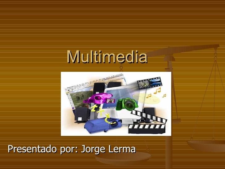 Multimedia Presentado por: Jorge Lerma