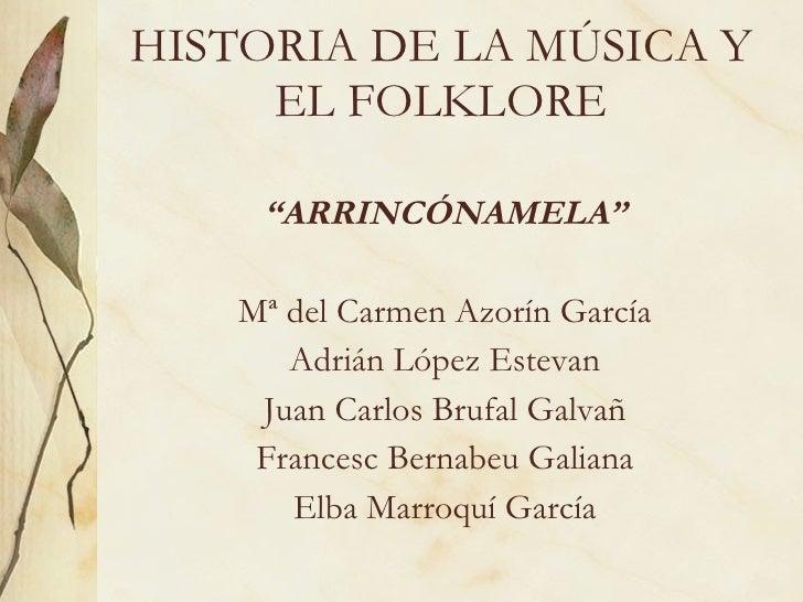 "HISTORIA DE LA MÚSICA Y EL FOLKLORE <ul><li>"" ARRINCÓNAMELA"" </li></ul><ul><li>Mª del Carmen Azorín García </li></ul><ul><..."