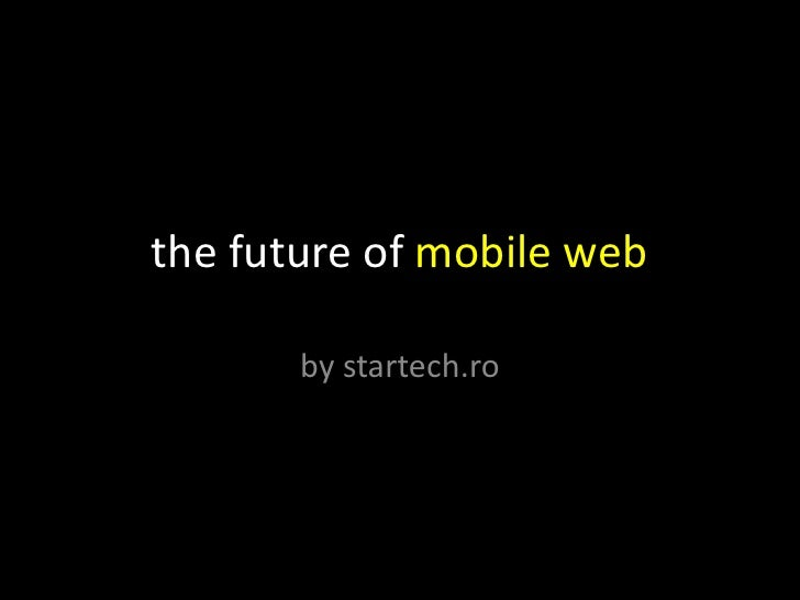 the future of mobile web<br />by startech.ro<br />