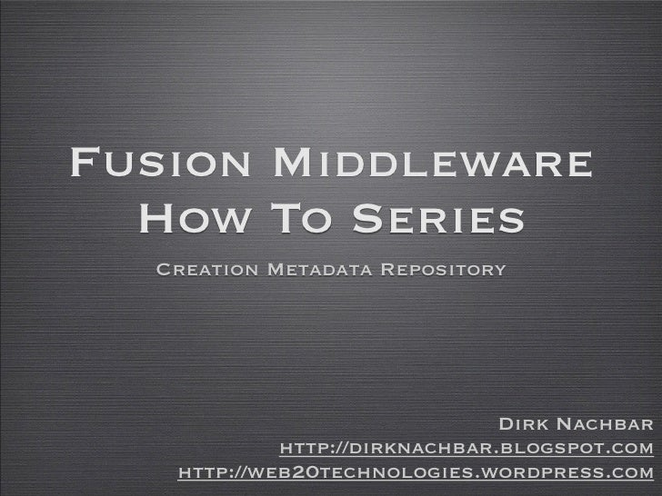 Fusion Middleware   How To Series   Creation Metadata Repository                                    Dirk Nachbar          ...