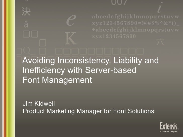 Avoiding Inconsistency, Liability andInefficiency with Server-basedFont ManagementJim KidwellProduct Marketing Manager for...