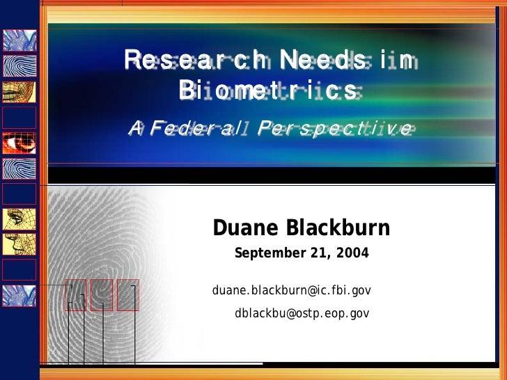 Re s e a r c h Ne e d s i n      Bi o me t r i c s A F e d e r a l Pe r s p e c t i v e              Duane Blackburn      ...