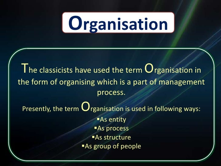 Organisation<br />The classicists have used the term Organisation in the form of organising which is a part of management ...