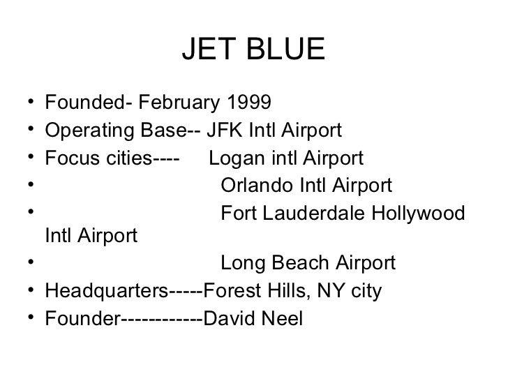 JET BLUE <ul><li>Founded- February 1999 </li></ul><ul><li>Operating Base-- JFK Intl Airport </li></ul><ul><li>Focus cities...