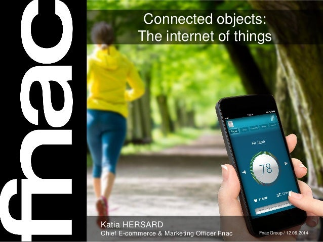 Connected objects: The internet of things Katia HERSARD Chief E-commerce & Marketing Officer Fnac Fnac Group / 12.06.2014