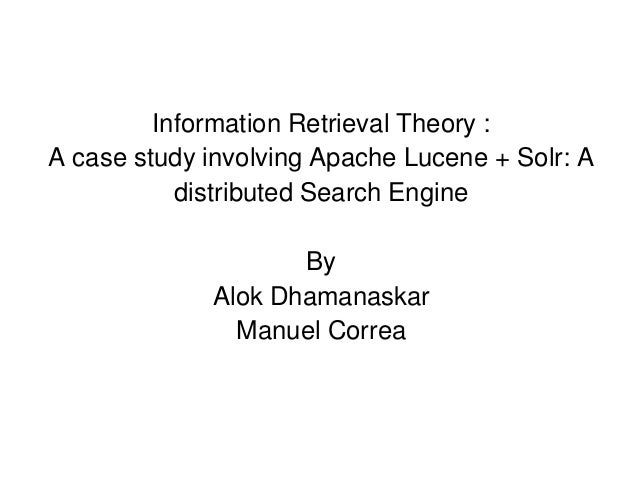 Information Retrieval Theory : A case study involving Apache Lucene + Solr: A distributed Search Engine By Alok Dhamanaska...