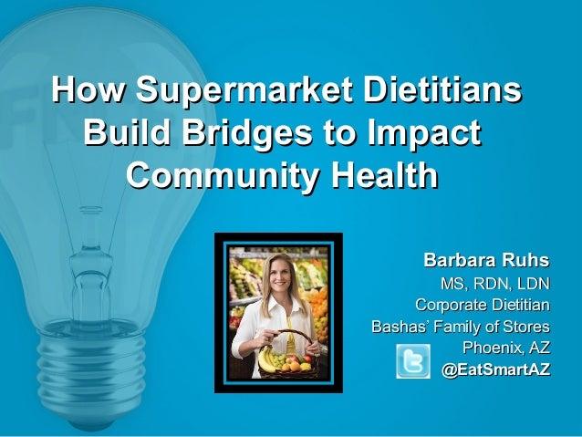 How Supermarket Dietitians Build Bridges to Impact Community Health Barbara Ruhs MS, RDN, LDN Corporate Dietitian Bashas' ...