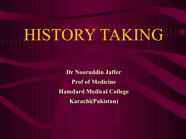 HISTORY TAKING Dr Nooruddin Jaffer Prof of Medicine Hamdard Medical College Karachi(Pakistan)