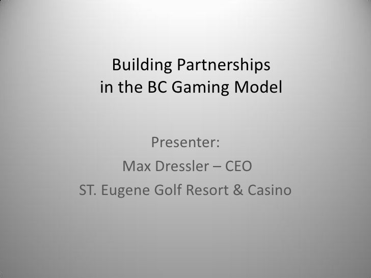 Building Partnerships   in the BC Gaming Model          Presenter:       Max Dressler – CEOST. Eugene Golf Resort & Casino