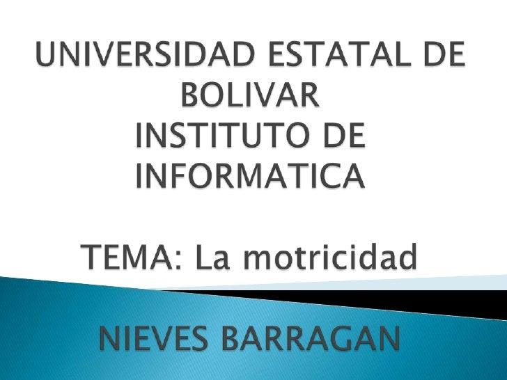 UNIVERSIDAD ESTATAL DE BOLIVARINSTITUTO DE INFORMATICATEMA: La motricidadNIEVES BARRAGAN<br />