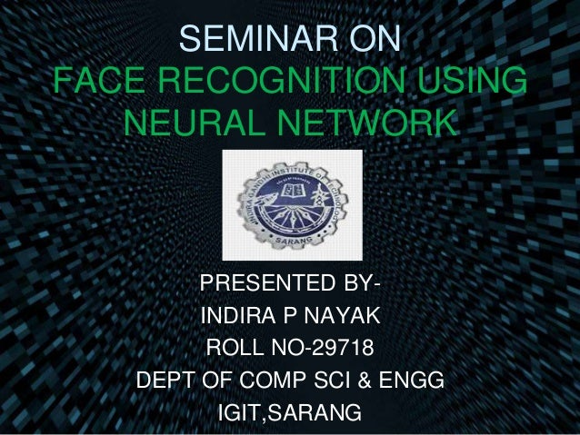 SEMINAR ON FACE RECOGNITION USING NEURAL NETWORK PRESENTED BY- INDIRA P NAYAK ROLL NO-29718 DEPT OF COMP SCI & ENGG IGIT,S...