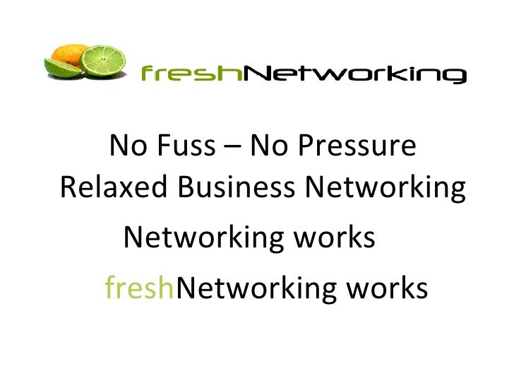 <ul><li>No Fuss – No Pressure  RelaxedBusinessNetworking </li></ul><ul><li>Networking works  </li></ul><ul><li>fresh Ne...