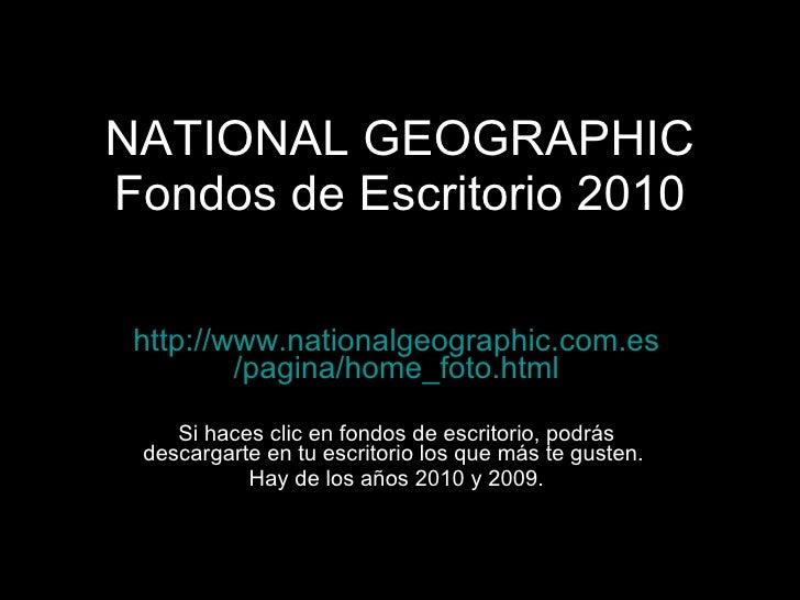 NATIONAL GEOGRAPHIC Fondos de Escritorio 2010 http:// www.nationalgeographic.com.es /pagina/ home_foto.html Si haces clic ...