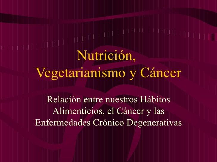 Nutrición, Vegetarianismo y Cáncer   Relación entre nuestros Hábitos     Alimenticios, el Cáncer y las Enfermedades Crónic...