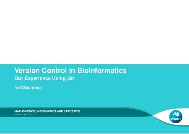 Version Control in BioinformaticsOur Experience Using GitNeil SaundersMATHEMATICS, INFORMATICS AND STATISTICSwww.csiro.au