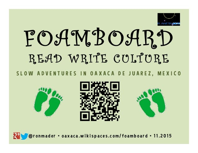 FOAMBOARD RE A D W RI TE C U LT U RE  SLOW ADVENTURES IN OAXACA DE JUAREZ, MEXICO  @ronmader • oaxaca.wikispaces.com/foamb...